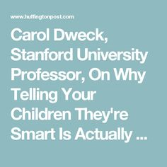 Carol Dweck, Stanford University Professor, On Why Telling Your Children They're Smart Is Actually Bad For Them (VIDEO) | Huffington Post