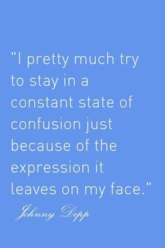 Johnny Depp Quote. I'm looking at pics of him in movies n it's true! He almost always has a confused expression!
