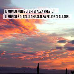 Il mondo non è di chi si alza presto. Il mondo è di colui che si alza felice di alzarsi. #citazioni #quotes