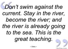 Become the river...the river is already going to the sea.
