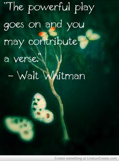 """""""The powerful play goes on and you may contribute a verse."""" ~ Walt Whitman ..*"""