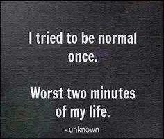 I tried to be normal once. Worst two minutes of my life. # great quote # www.fdmre.com