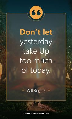 """""""Don't Let Yesterday Take Up Too Much Of Today."""" -Will Rogers 