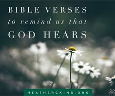 When the righteous cry for help, the Lord hears     and delivers them out of all their troubles. Psalm 34:17  Bible verses to remind us that God hears us