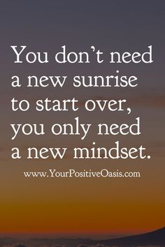 25 Positive Quotes To Brighten Your Day - Quote Positivity - Positive quote - You dont need a new sunrise to start over you only need a new mindset.Unknown The post 25 Positive Quotes To Brighten Your Day appeared first on Gag Dad. Top Quotes, Wisdom Quotes, Great Quotes, Quotes To Live By, Life Quotes, New Start Quotes, New Day Quotes, Mindset Quotes, Super Quotes