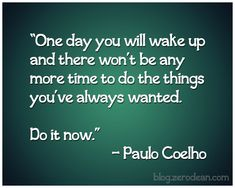 """""""One day you will wake up and there won't be any more time to do the things you've always wanted. Do it now."""" — Paulo Coelho"""
