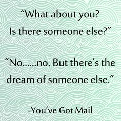 """What about you? Is there someone else?""  ""No...no. But there's the dream of someone else""  quote from You've Got Mail"