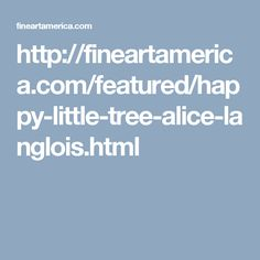 http://fineartamerica.com/featured/happy-little-tree-alice-langlois.html