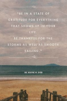"""Be in a state of gratitude for everything that shows up in your life.  Be thankful for the storms as well as smooth sailing."" - Dr. Wayne W. Dyer 