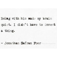 """""""Being with him made my brain quiet. I didn't have to invent a thing.""""   - Jonathan Safran Foer"""