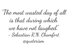 """""""The most wasted day of all is that during which we have not laughed."""" - Sebastian R.N. Chamfort"""