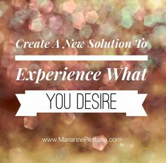 Create a New Solution to Experience What You Desire!  www.MariannePestana.com