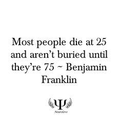 """Live your life. Actual quote: """"MANY people die at twenty five and aren't buried until they are seventy five."""""""