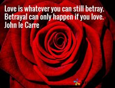 Love is whatever you can still betray. Betrayal can only happen if you love. John le Carre He can betray me no more.~MH