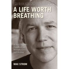 A Life Worth Breathing: A Yoga Master's Handbook of Strength, Grace, and Healing by Max Strom #Happiness #Spirituality #Max_Strom