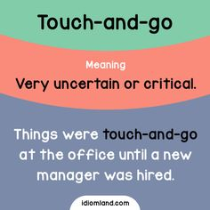 Idiom of the day: Touch-and-go. Meaning: Very uncertain or critical. Example: Things were touch-and-go at the office until a new manager was hired.
