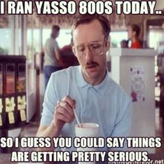 I ran Yasso 800's today...so I guess you could say things are getting pretty serious.