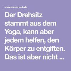 Der Drehsitz stammt aus dem Yoga, kann aber jedem helfen, den Körper zu entgiften. Das ist aber nicht der einzige Grund, wieso du die