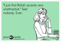 Funny Confession Ecard: 'I just find British accents very unattractive.' Said nobody. Ever.