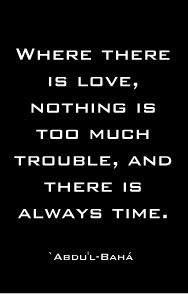 Where there is love, nothing is too much trouble, and there is always time.