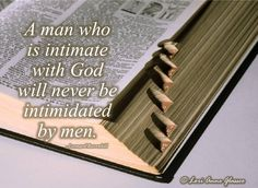 A man who is intimate with God will never be intimidated by men. (Leonard Ravenhill)