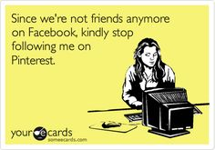 Funny Thinking of You Ecard: Since we're not friends anymore on Facebook, kindly stop following me on Pinterest.