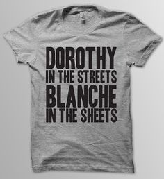 """Dorothy In the Streets, Blanche In the Sheets"" T-Shirt, $19.00 