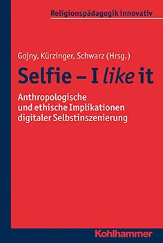 Selfie - I like it: Anthropologische und ethische Implikationen digitaler Selbstinszenierung (Religionspädagogik innovativ)