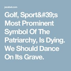 Golf, Sport's Most Prominent Symbol Of The Patriarchy, Is Dying. We Should Dance On Its Grave.