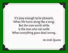 It's easy enough to be pleasant when life hums along like a song. But the man worth while is the man who can smile when everything goes dead wrong. - Irish proverb Irish Sayings Great Quotes, Quotes To Live By, Me Quotes, Inspirational Quotes, Motivational Quotes, The Words, Irish Quotes, Irish Sayings, Nice Sayings