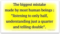 The biggest mistake made by most human beings: Listening to only half, understanding just a quarter, and telling double.