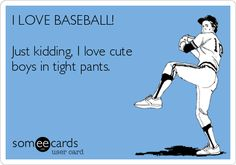 I must be one of the few females that enjoys baseball too! & to stare at their butts :)