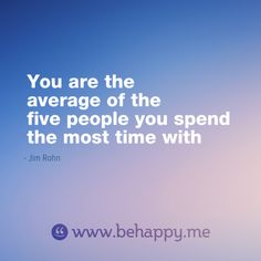 You are the average of the  five people you spend  the most time with