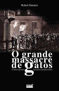 O Grande Massacre de Gatos e Outros Episódios da História Cultural Francesa - 7ª Ed. 2011