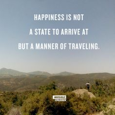 """Happiness is not a state to arrive at, but a manner of traveling."" Margaret Lee Runbeck"