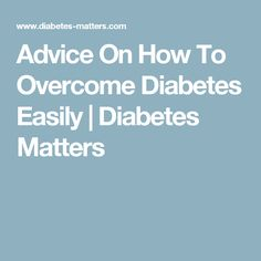 Advice On How To Overcome Diabetes Easily | Diabetes Matters