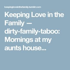 Keeping Love in the Family — dirty-family-taboo: Mornings at my aunts house...