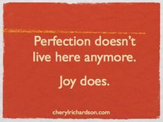 Perfection doesn't live here anymore. Joy does.