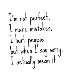 I'm not perfect, I make mistakes, I hurt people, but when I say sorry, I actually mean it. So believe it...❤