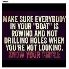 """Make sure everybody in your """"boat"""" is rowing and not drilling holes when you're not looking. KNOW YOUR CIRCLE."""