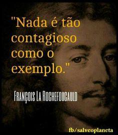 """""""nada é tão contagioso como o exemplo""""  Francois La Rochefoucould"""
