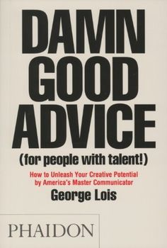 Damn Good Advice (For People with Talent!): How To Unleash Your Creative Potential by America's Master Communicator, George Lois by George Lois, http://www.amazon.com/dp/0714863483/ref=cm_sw_r_pi_dp_871Hsb1TAFZT6