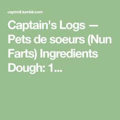 Captain's Logs — Pets de soeurs (Nun Farts) Ingredients Dough: 1...