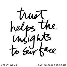 Trust helps the insights to surface. Subscribe: DanielleLaPorte.com #Truthbomb #Words #Quotes