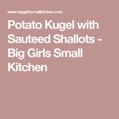 Potato Kugel with Sauteed Shallots - Big Girls Small Kitchen