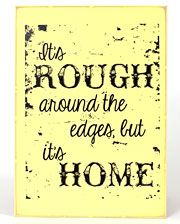 "This wood wall sign measures 15.5"" tall and 11.5"" wide. It is yellow with black wording that says ""It's rough around the edges, but it's home"". Imported.  Colors: Yellow/Black Home Décor Fort Western Stores offers a huge selection of western wear and decor at low prices including cowboy hats, work wear, cowboy boots, saddles and tack."
