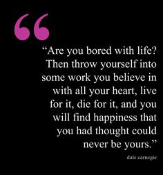 Are you bored with life? Then throw yourself into some work you believe in with all your heart, live for it, die for it, and you will find happiness that you had thought could never be yours. - Dale Carnegie  Happiness Quotes   http://noblequotes.com/