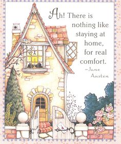 Ah! There is nothing like staying at home for real comfort! -Jane Austen - Mary Engelbreit print house cottage home Mary Engelbreit, Jane Austen Quotes, Emma Jane Austen, Favorite Quotes, My Favorite Things, Where The Heart Is, Me Quotes, Quotable Quotes, Wisdom Quotes