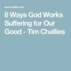 8 Ways God Works Suffering for Our Good - Tim Challies