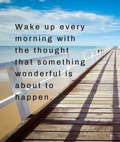 Wake up every morning with the thought that something wonderful about to happen good morning quotes good morning greetings good morning morning quotes morning quote